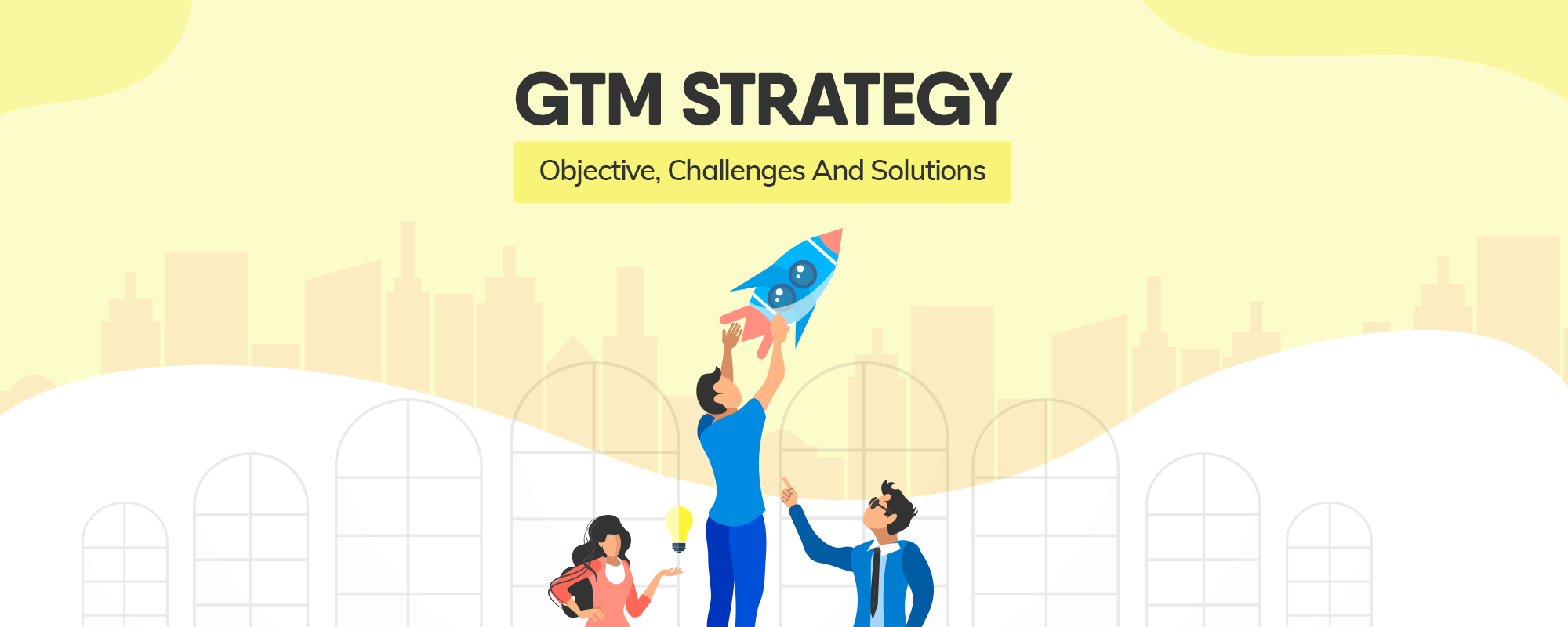 GTM Strategy: Objective, Challenges And Solutions
