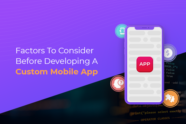 Factors to consider before developing a custom mobile app