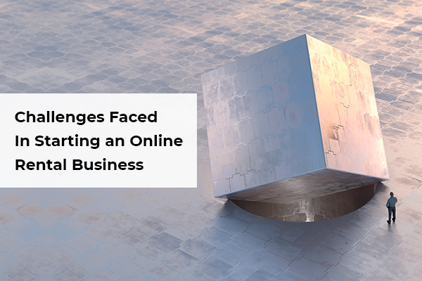 11 Challenges Faced by Entrepreneurs When Starting An Online Rental Business