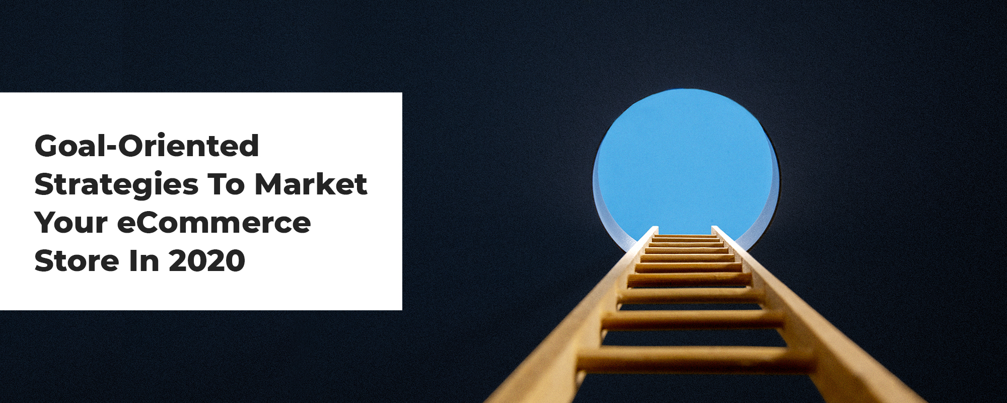 10 Goal-Oriented Strategies To Market Your Ecommerce Store In 2020