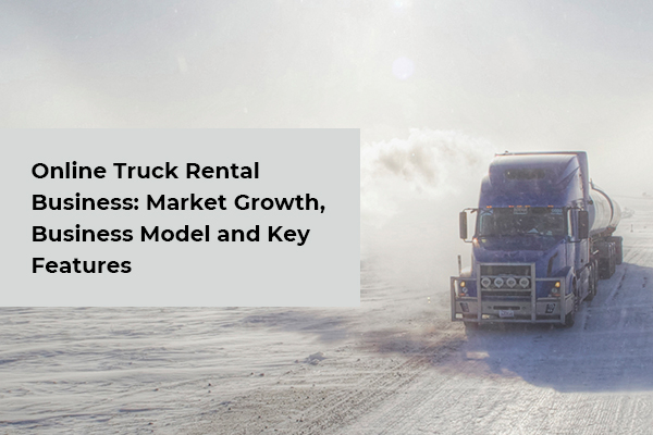 How to Build a Truck Rental Website- Business Model & Key Features Analysis